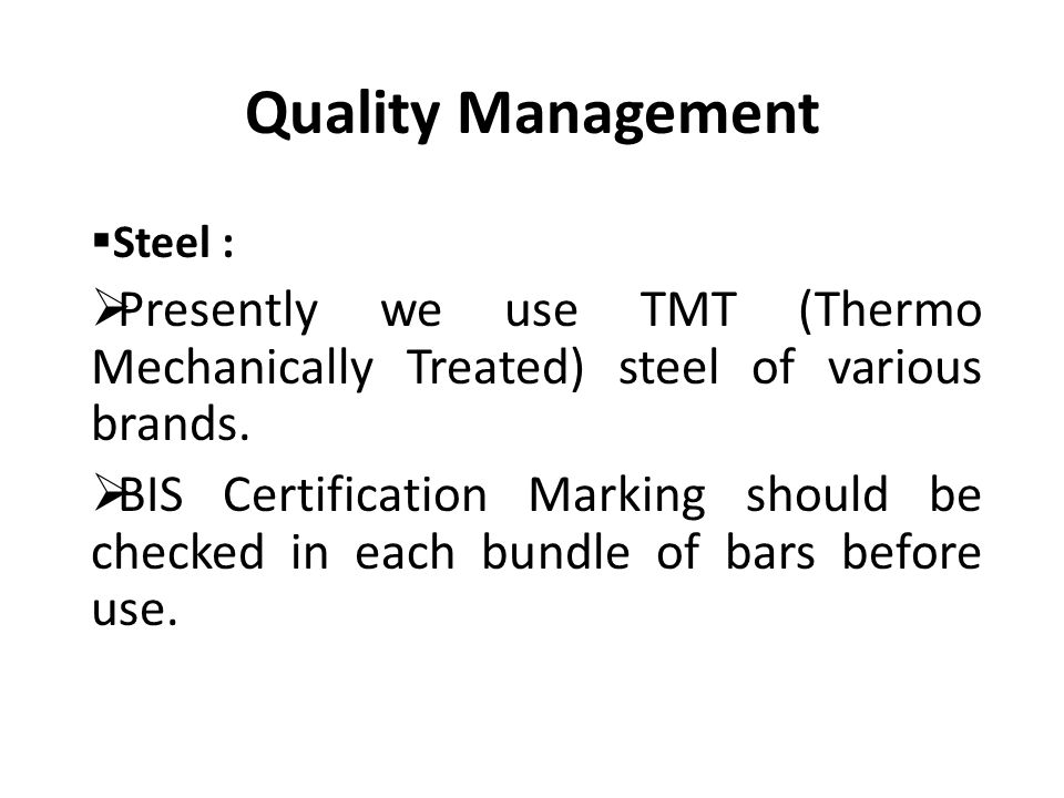 Quality Management  Steel :  Presently we use TMT (Thermo Mechanically Treated) steel of various brands.