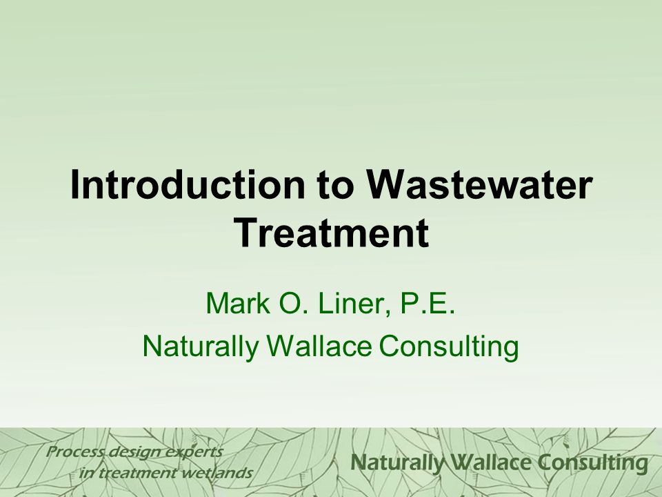 Introduction to Wastewater Treatment Mark O. Liner, P.E. Naturally Wallace Consulting
