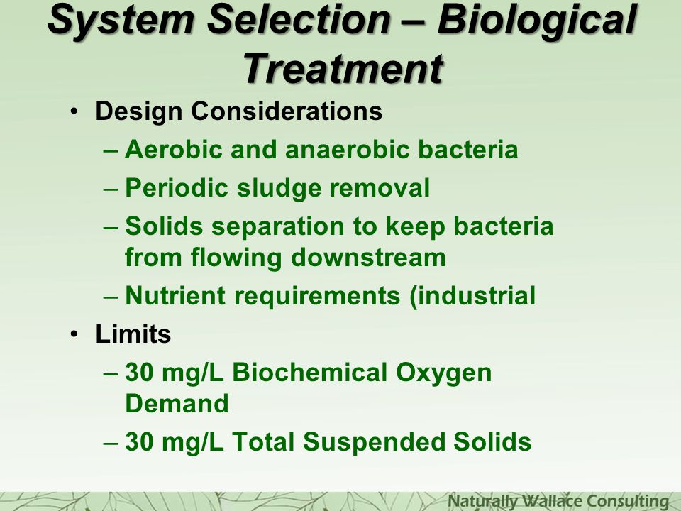 System Selection – Biological Treatment Design Considerations –Aerobic and anaerobic bacteria –Periodic sludge removal –Solids separation to keep bact