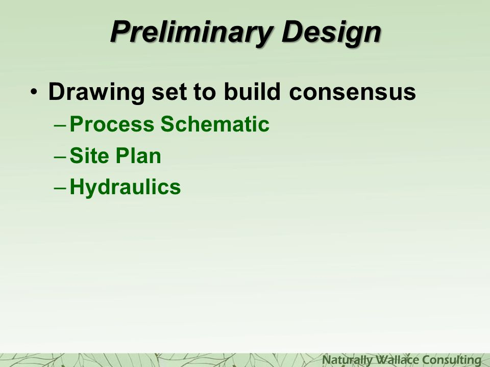 Preliminary Design Drawing set to build consensus –Process Schematic –Site Plan –Hydraulics