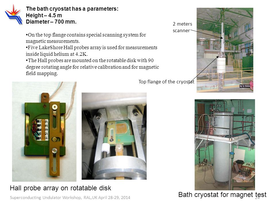 24 The bath cryostat has a parameters: Height – 4.5 m Diameter – 700 mm. On the top flange contains special scanning system for magnetic measurements.