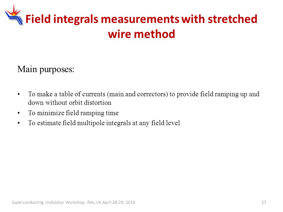 27 Field integrals measurements with stretched wire method Main purposes: To make a table of currents (main and correctors) to provide field ramping u