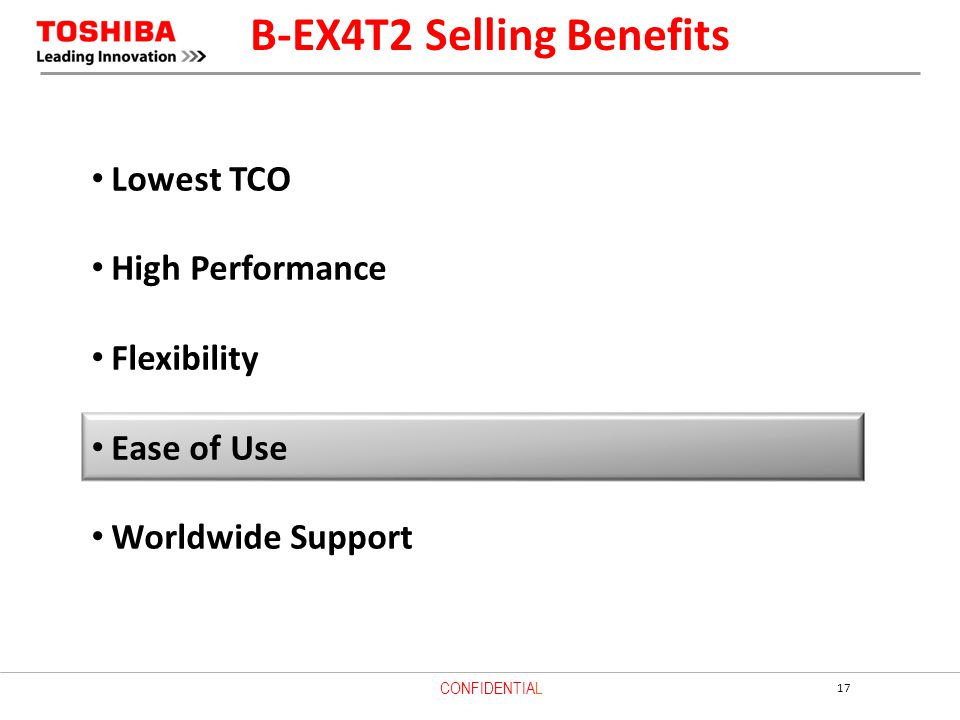 17 CONFIDENTIAL Lowest TCO High Performance Flexibility Ease of Use Worldwide Support B-EX4T2 Selling Benefits
