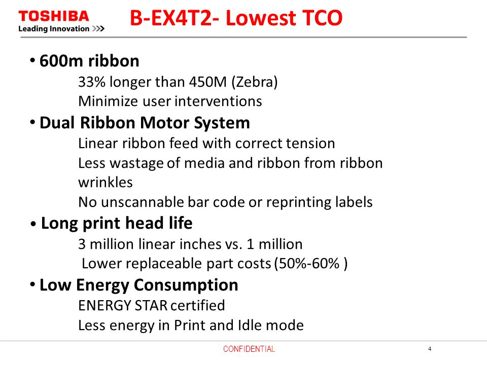 4 CONFIDENTIAL B-EX4T2- Lowest TCO 600m ribbon 33% longer than 450M (Zebra) Minimize user interventions Dual Ribbon Motor System Linear ribbon feed with correct tension Less wastage of media and ribbon from ribbon wrinkles No unscannable bar code or reprinting labels Long print head life 3 million linear inches vs.
