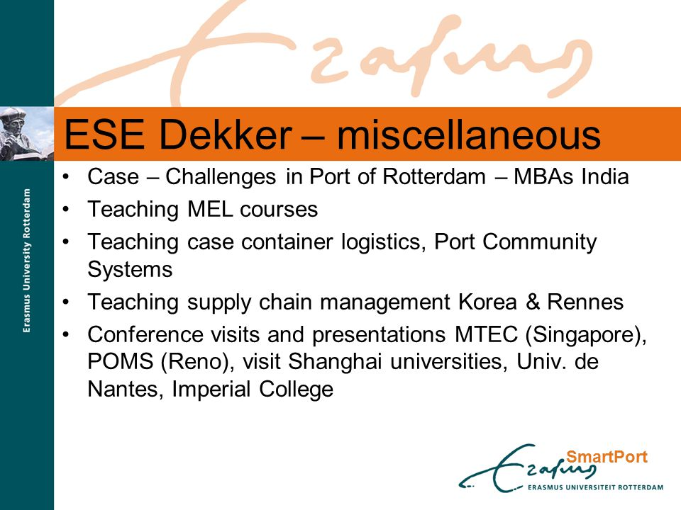 SmartPort ESE Dekker – miscellaneous Case – Challenges in Port of Rotterdam – MBAs India Teaching MEL courses Teaching case container logistics, Port Community Systems Teaching supply chain management Korea & Rennes Conference visits and presentations MTEC (Singapore), POMS (Reno), visit Shanghai universities, Univ.