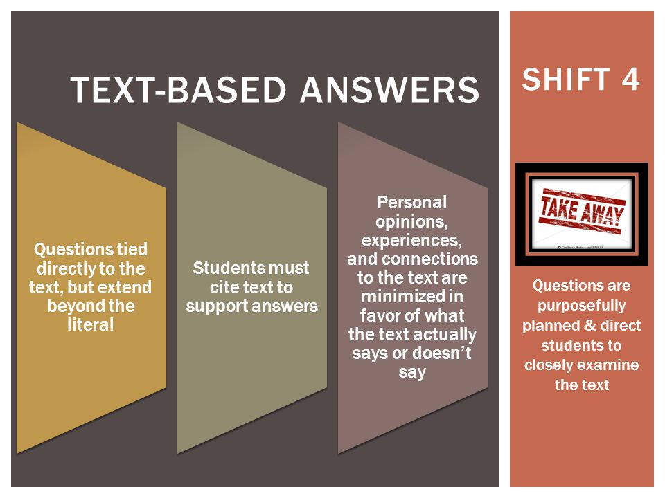 SHIFT 4 TEXT-BASED ANSWERS Questions tied directly to the text, but extend beyond the literal Students must cite text to support answers Personal opinions, experiences, and connections to the text are minimized in favor of what the text actually says or doesn't say Questions are purposefully planned & direct students to closely examine the text