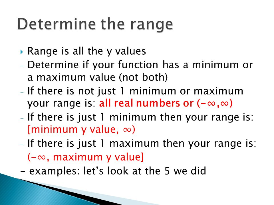  Range is all the y values - Determine if your function has a minimum or a maximum value (not both) - If there is not just 1 minimum or maximum your range is: all real numbers or (-∞,∞) - If there is just 1 minimum then your range is: [minimum y value, ∞) - If there is just 1 maximum then your range is: (-∞, maximum y value] - examples: let's look at the 5 we did