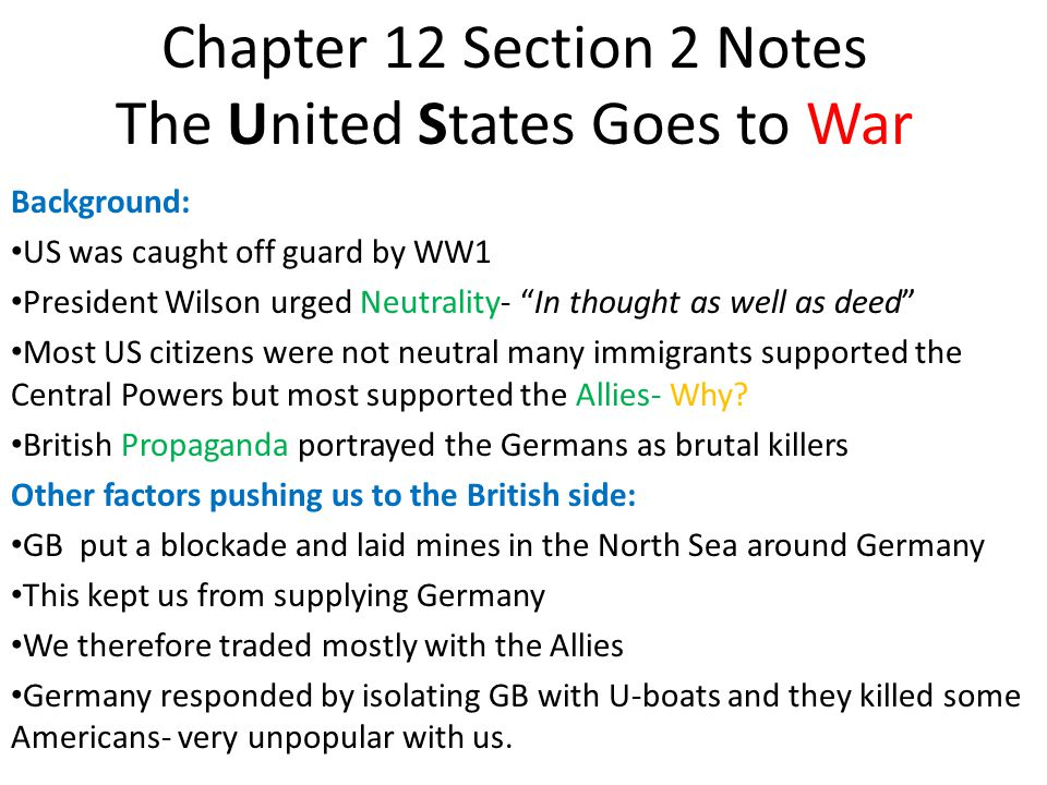 Chapter 12 Section 2 Notes The United States Goes to War Background: US was caught off guard by WW1 President Wilson urged Neutrality- In thought as well as deed Most US citizens were not neutral many immigrants supported the Central Powers but most supported the Allies- Why.