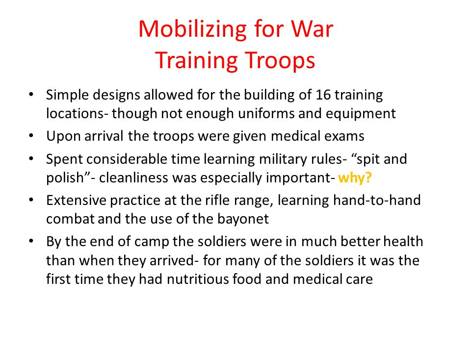 Mobilizing for War Training Troops Simple designs allowed for the building of 16 training locations- though not enough uniforms and equipment Upon arrival the troops were given medical exams Spent considerable time learning military rules- spit and polish - cleanliness was especially important- why.