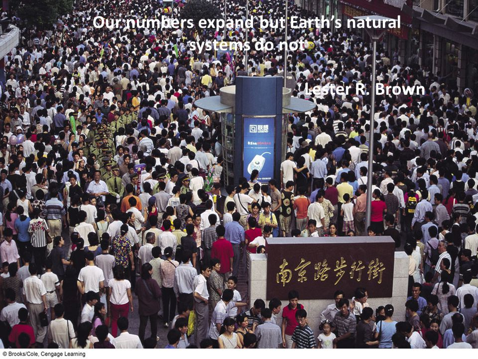 Our numbers expand but Earth's natural systems do not Lester R. Brown