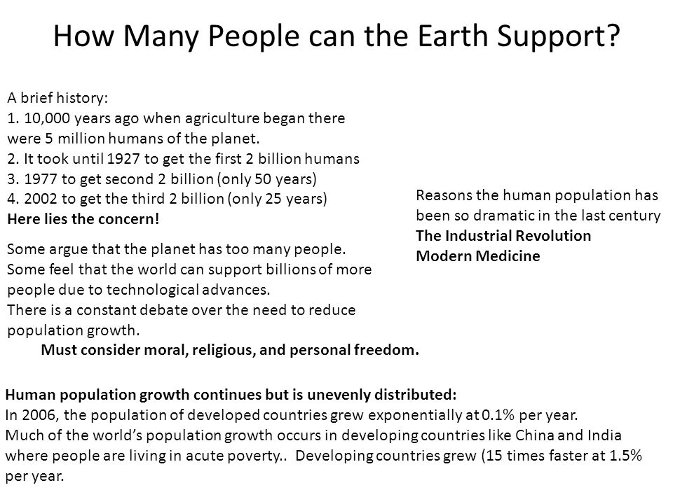 How Many People can the Earth Support? A brief history: 1. 10,000 years ago when agriculture began there were 5 million humans of the planet. 2. It to