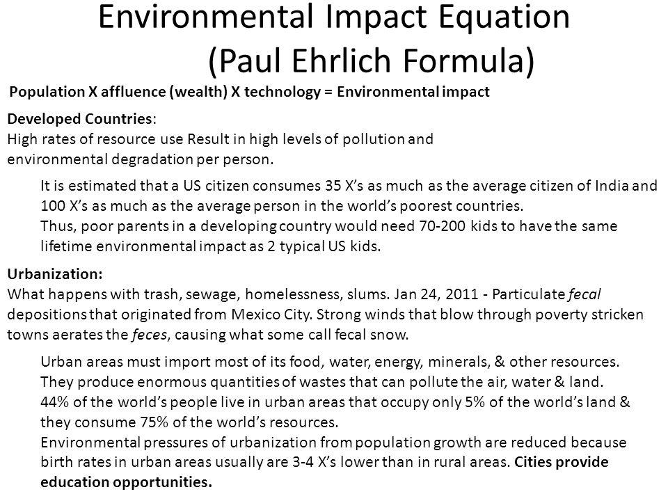 Environmental Impact Equation (Paul Ehrlich Formula) Population X affluence (wealth) X technology = Environmental impact Developed Countries: High rat
