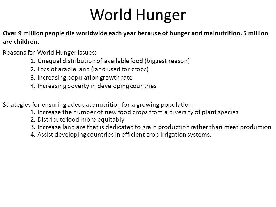 World Hunger Reasons for World Hunger Issues: 1. Unequal distribution of available food (biggest reason) 2. Loss of arable land (land used for crops)
