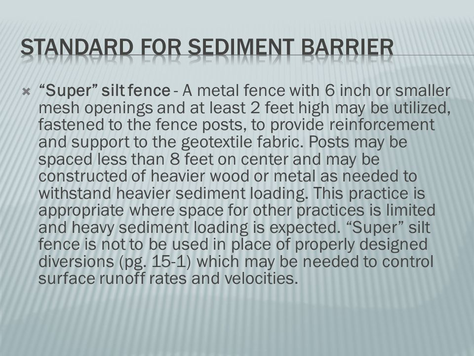  Super silt fence - A metal fence with 6 inch or smaller mesh openings and at least 2 feet high may be utilized, fastened to the fence posts, to provide reinforcement and support to the geotextile fabric.