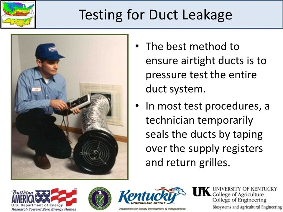 Testing for Duct Leakage The best method to ensure airtight ducts is to pressure test the entire duct system. In most test procedures, a technician te