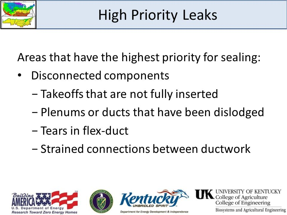 High Priority Leaks Areas that have the highest priority for sealing: Disconnected components −Takeoffs that are not fully inserted −Plenums or ducts that have been dislodged −Tears in flex-duct −Strained connections between ductwork
