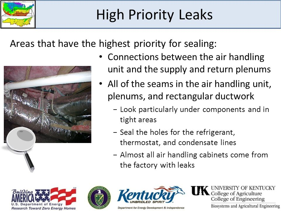 High Priority Leaks Connections between the air handling unit and the supply and return plenums All of the seams in the air handling unit, plenums, and rectangular ductwork −Look particularly under components and in tight areas −Seal the holes for the refrigerant, thermostat, and condensate lines −Almost all air handling cabinets come from the factory with leaks Areas that have the highest priority for sealing: