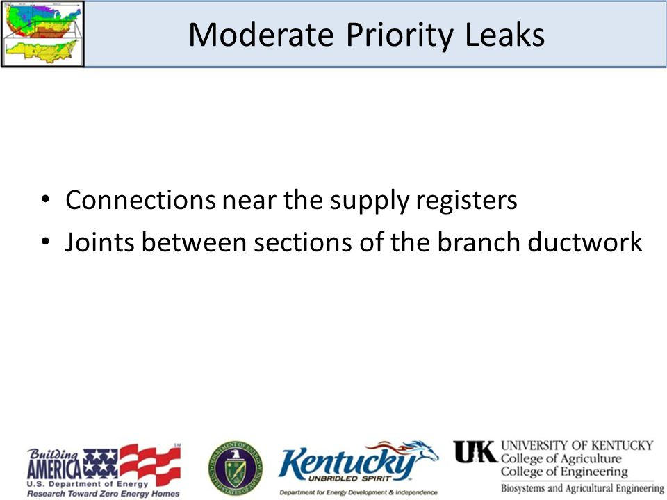 Moderate Priority Leaks Connections near the supply registers Joints between sections of the branch ductwork