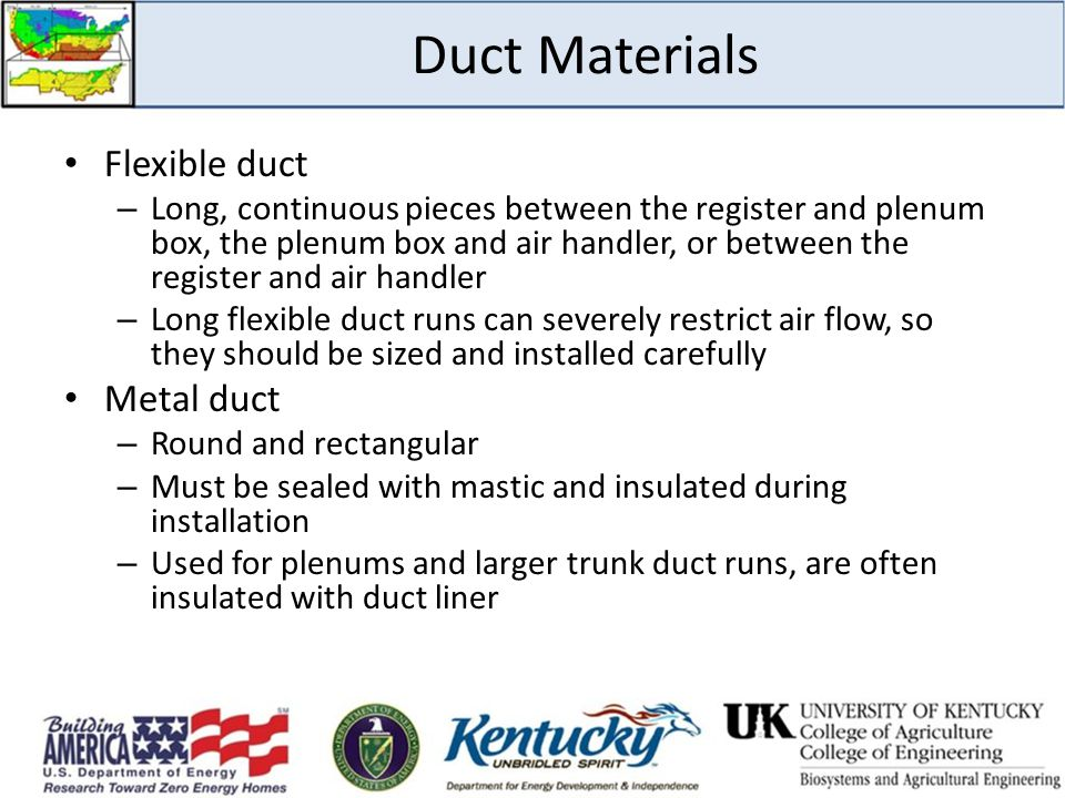 Duct Materials Flexible duct – Long, continuous pieces between the register and plenum box, the plenum box and air handler, or between the register and air handler – Long flexible duct runs can severely restrict air flow, so they should be sized and installed carefully Metal duct – Round and rectangular – Must be sealed with mastic and insulated during installation – Used for plenums and larger trunk duct runs, are often insulated with duct liner