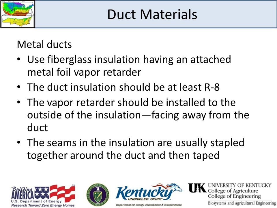 Duct Materials Metal ducts Use fiberglass insulation having an attached metal foil vapor retarder The duct insulation should be at least R-8 The vapor retarder should be installed to the outside of the insulation—facing away from the duct The seams in the insulation are usually stapled together around the duct and then taped