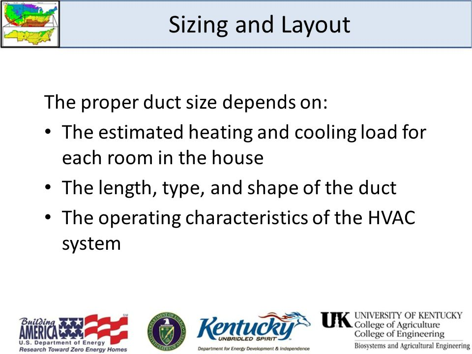 Sizing and Layout The proper duct size depends on: The estimated heating and cooling load for each room in the house The length, type, and shape of the duct The operating characteristics of the HVAC system