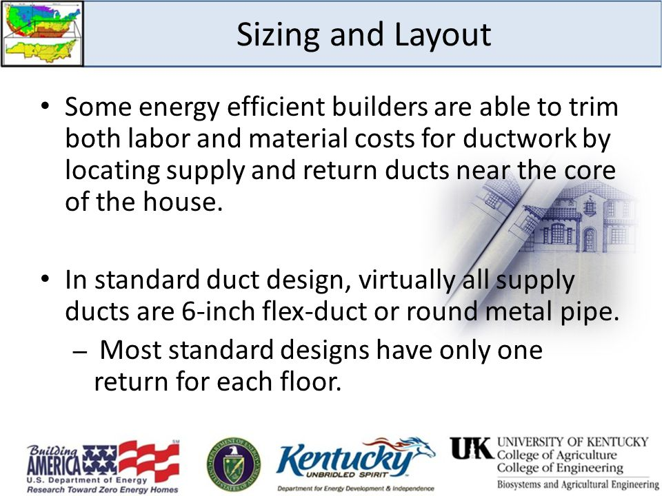 Sizing and Layout Some energy efficient builders are able to trim both labor and material costs for ductwork by locating supply and return ducts near