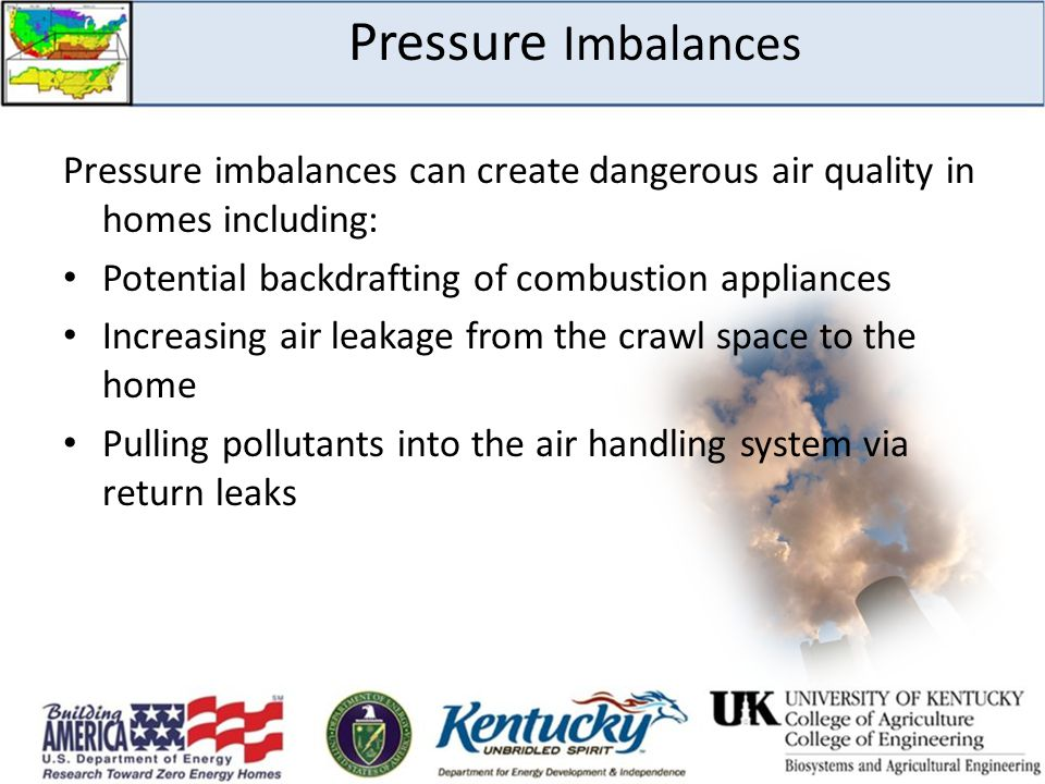 Pressure Imbalances Pressure imbalances can create dangerous air quality in homes including: Potential backdrafting of combustion appliances Increasin