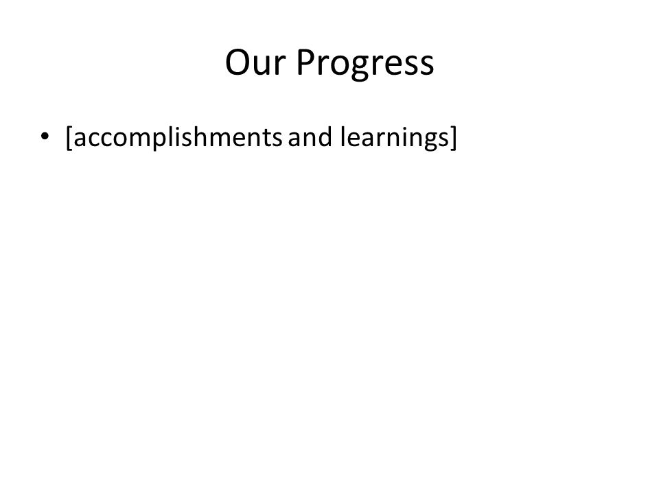 Our Progress [accomplishments and learnings]