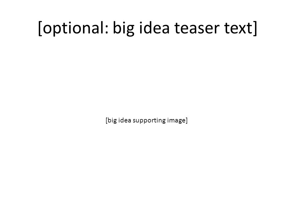 [optional: big idea teaser text] [big idea supporting image]
