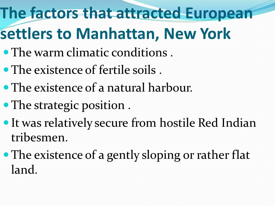 The factors that attracted European settlers to Manhattan, New York The warm climatic conditions. The existence of fertile soils. The existence of a n