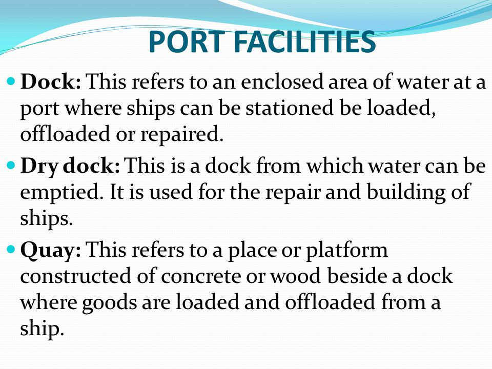 PORT FACILITIES Dock: This refers to an enclosed area of water at a port where ships can be stationed be loaded, offloaded or repaired. Dry dock: This