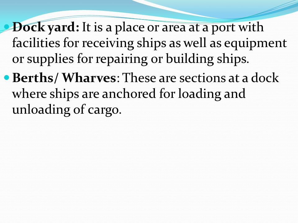 Dock yard: It is a place or area at a port with facilities for receiving ships as well as equipment or supplies for repairing or building ships. Berth
