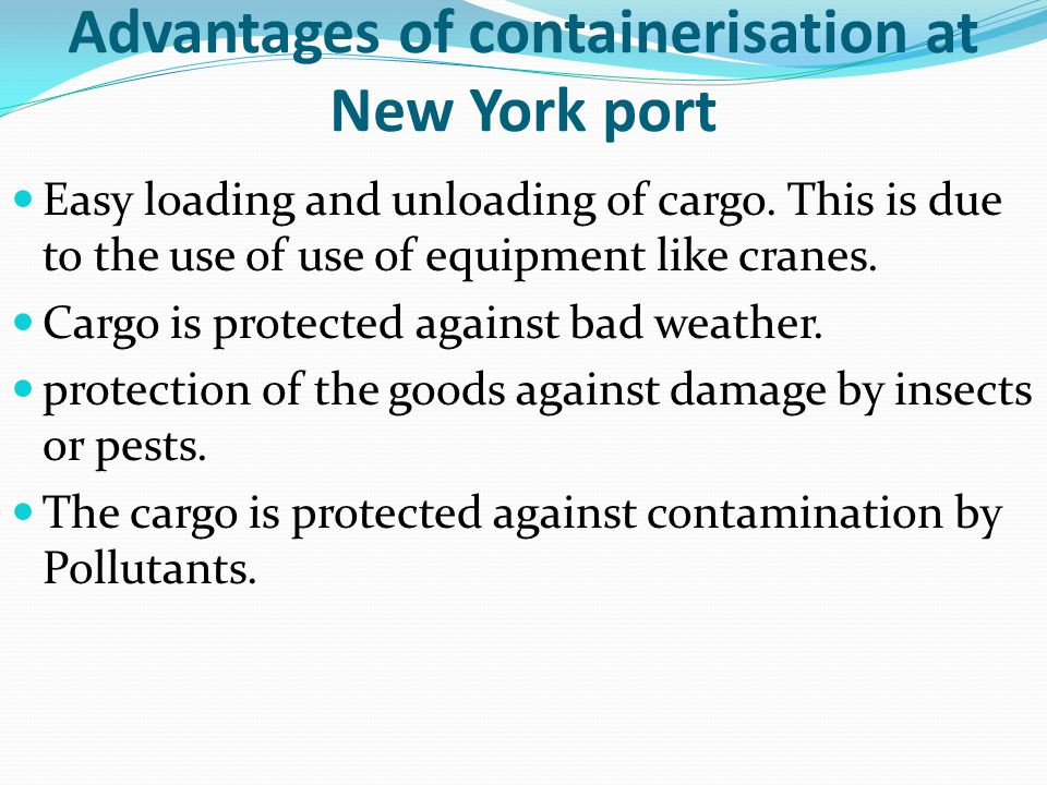 Advantages of containerisation at New York port Easy loading and unloading of cargo. This is due to the use of use of equipment like cranes. Cargo is