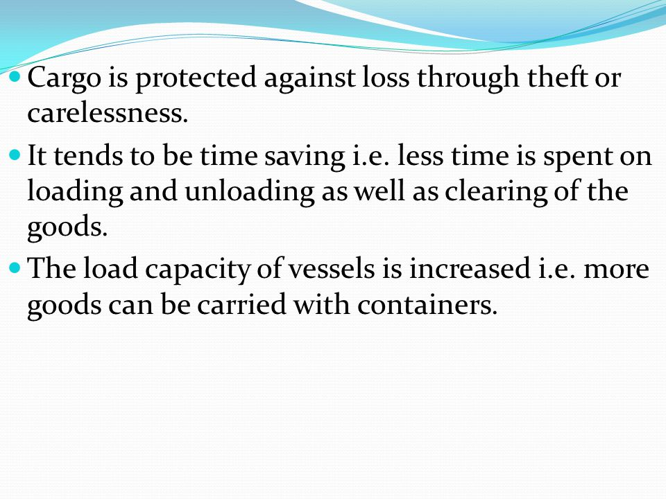 Cargo is protected against loss through theft or carelessness. It tends to be time saving i.e. less time is spent on loading and unloading as well as