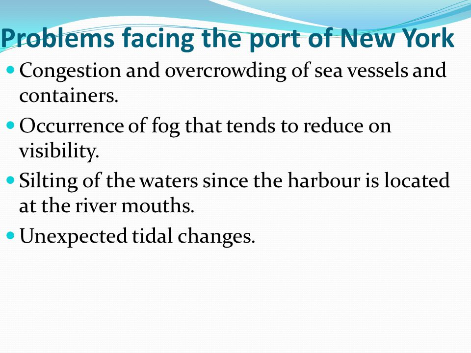 Problems facing the port of New York Congestion and overcrowding of sea vessels and containers. Occurrence of fog that tends to reduce on visibility.