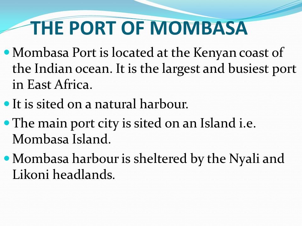 THE PORT OF MOMBASA Mombasa Port is located at the Kenyan coast of the Indian ocean. It is the largest and busiest port in East Africa. It is sited on