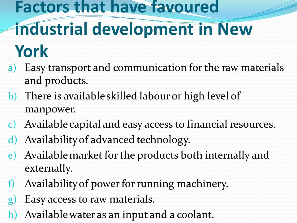 Factors that have favoured industrial development in New York a) Easy transport and communication for the raw materials and products. b) There is avai