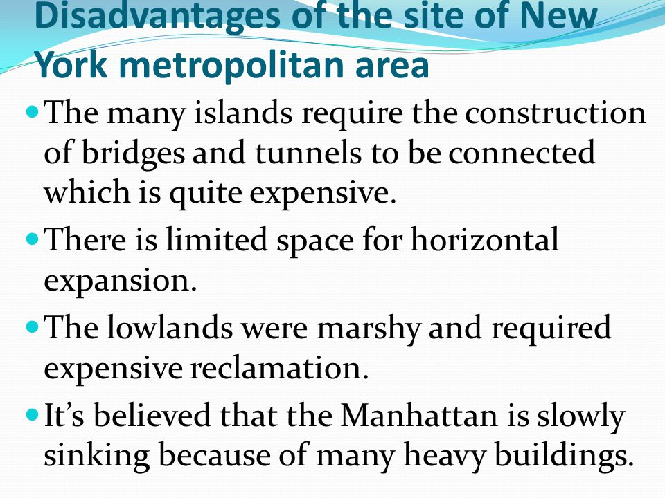 Disadvantages of the site of New York metropolitan area The many islands require the construction of bridges and tunnels to be connected which is quit