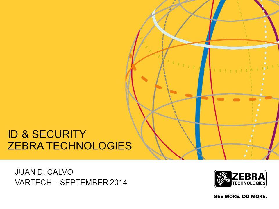 JUAN D. CALVO VARTECH – SEPTEMBER 2014 ID & SECURITY ZEBRA TECHNOLOGIES