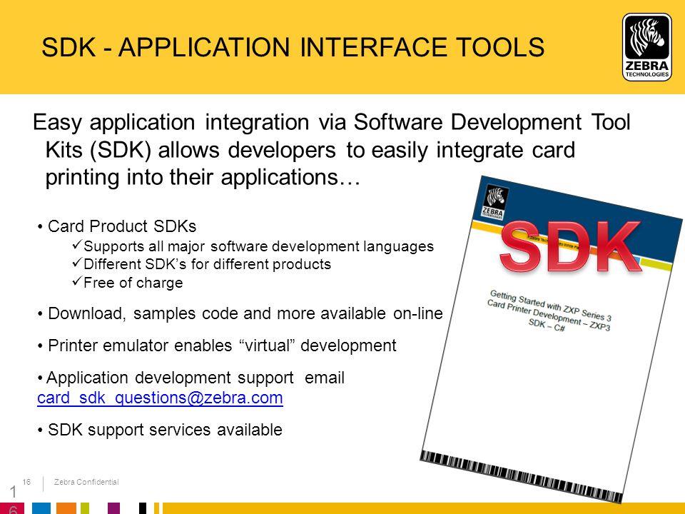 Zebra Confidential 16 SDK - APPLICATION INTERFACE TOOLS Easy application integration via Software Development Tool Kits (SDK) allows developers to eas
