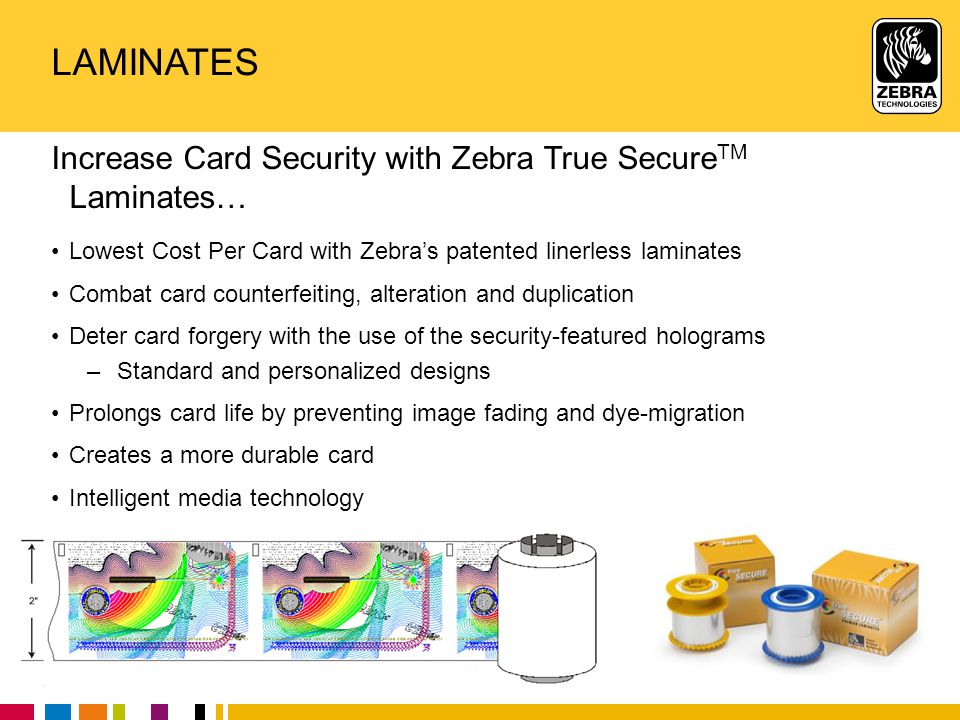 Zebra Confidential 20 LAMINATES Increase Card Security with Zebra True Secure TM Laminates… Lowest Cost Per Card with Zebra's patented linerless lamin