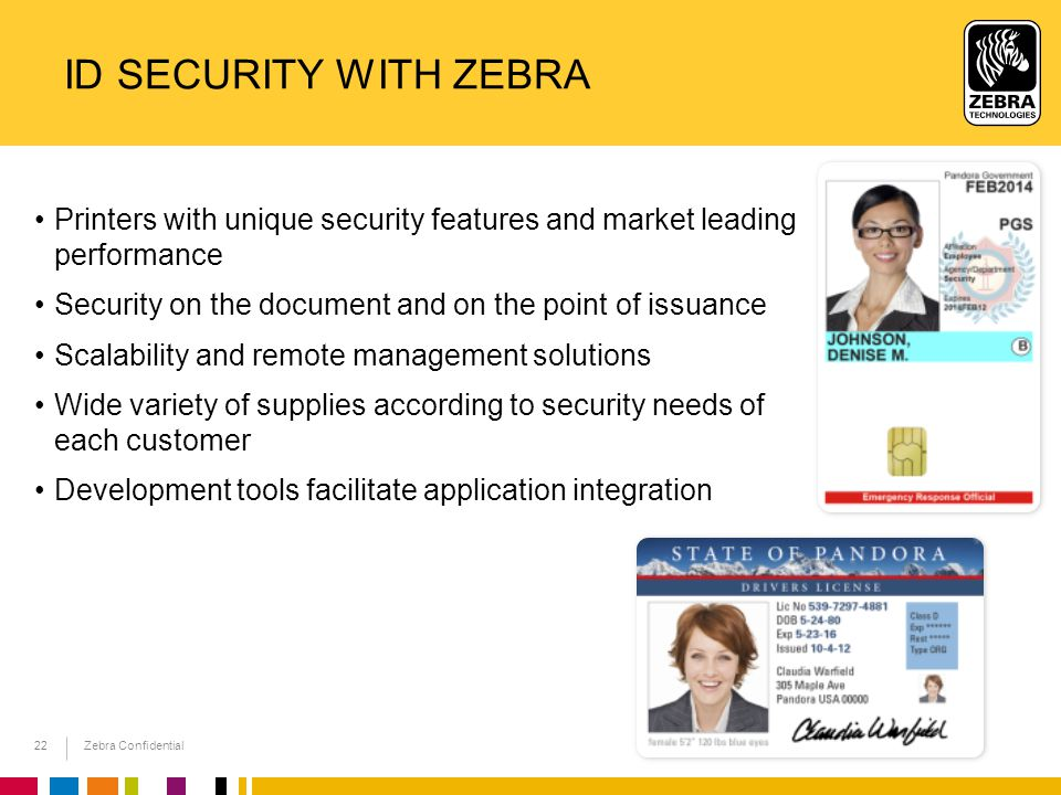 Zebra Confidential 22 ID SECURITY WITH ZEBRA Printers with unique security features and market leading performance Security on the document and on the