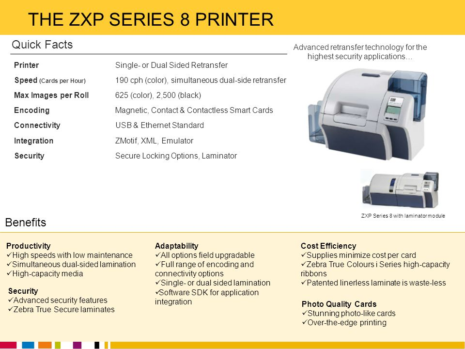 Zebra Technologies THE ZXP SERIES 8 PRINTER Productivity High speeds with low maintenance Simultaneous dual-sided lamination High-capacity media Adapt