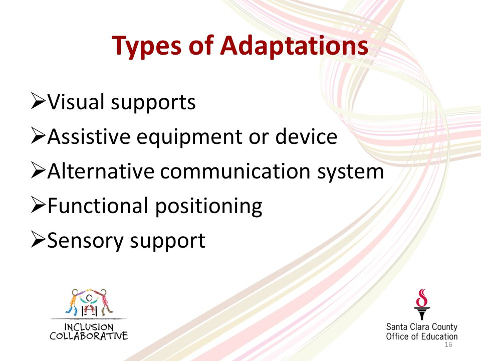 16 Types of Adaptations  Visual supports  Assistive equipment or device  Alternative communication system  Functional positioning  Sensory support