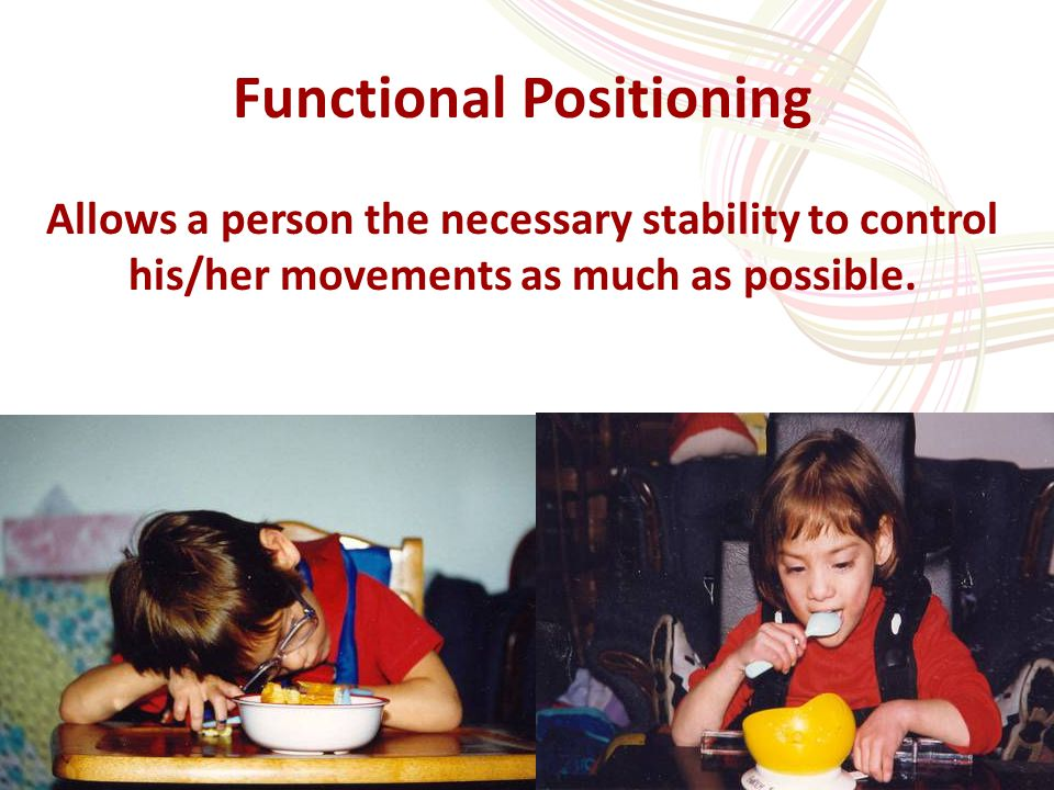 20 Functional Positioning Allows a person the necessary stability to control his/her movements as much as possible.