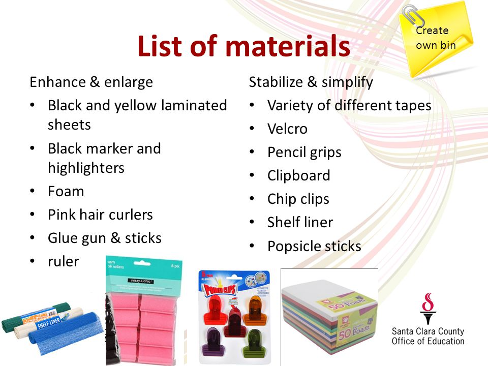 List of materials Enhance & enlarge Black and yellow laminated sheets Black marker and highlighters Foam Pink hair curlers Glue gun & sticks ruler Stabilize & simplify Variety of different tapes Velcro Pencil grips Clipboard Chip clips Shelf liner Popsicle sticks Create own bin