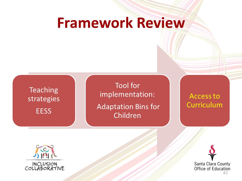 Framework Review 43 Teaching strategies EESS Tool for implementation: Adaptation Bins for Children Access to Curriculum
