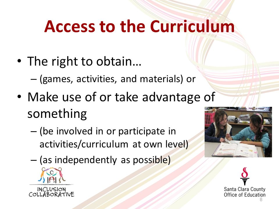 Access to the Curriculum The right to obtain… – (games, activities, and materials) or Make use of or take advantage of something – (be involved in or participate in activities/curriculum at own level) – (as independently as possible) 8