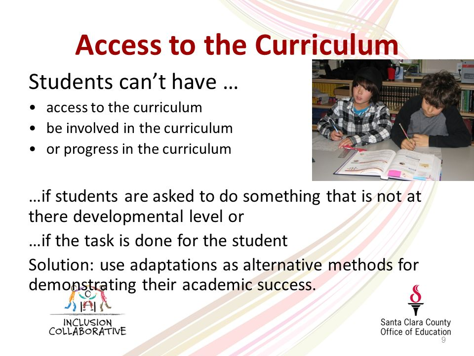 Access to the Curriculum Students can't have … access to the curriculum be involved in the curriculum or progress in the curriculum …if students are asked to do something that is not at there developmental level or …if the task is done for the student Solution: use adaptations as alternative methods for demonstrating their academic success.