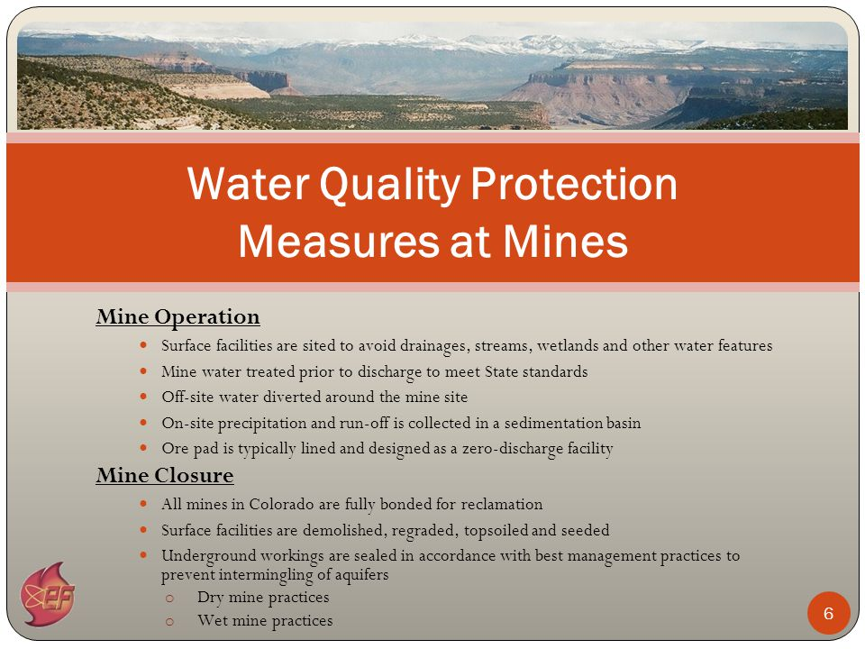 Mine Operation Surface facilities are sited to avoid drainages, streams, wetlands and other water features Mine water treated prior to discharge to meet State standards Off-site water diverted around the mine site On-site precipitation and run-off is collected in a sedimentation basin Ore pad is typically lined and designed as a zero-discharge facility Mine Closure All mines in Colorado are fully bonded for reclamation Surface facilities are demolished, regraded, topsoiled and seeded Underground workings are sealed in accordance with best management practices to prevent intermingling of aquifers o Dry mine practices o Wet mine practices Water Quality Protection Measures at Mines 6